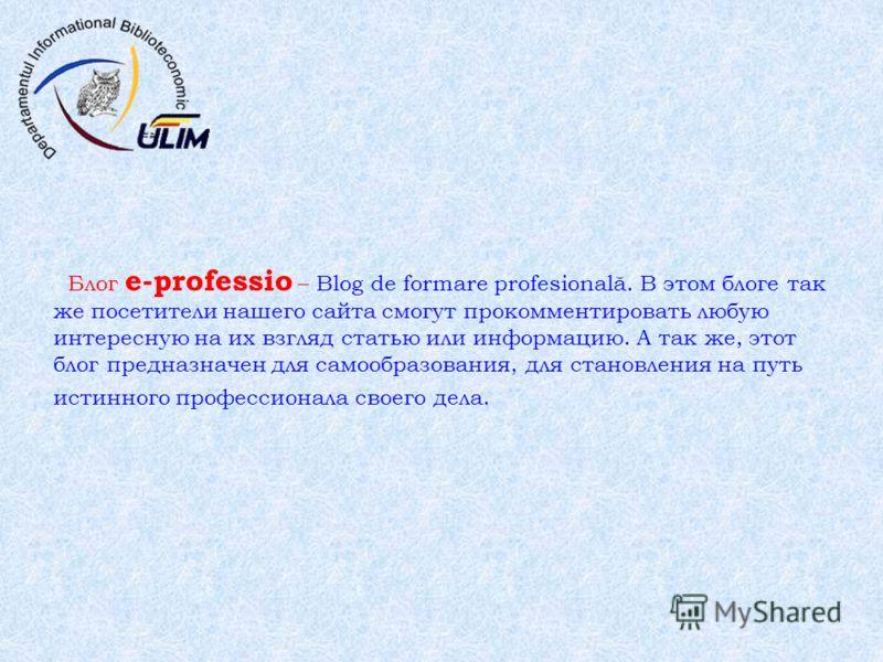 Блог e-professio – Blog de formare profesională. В этом блоге так же посетители нашего сайта смогут прокомментировать любую интересную на их взгляд статью или информацию. А так же, этот блог предназначен для самообразования, для становления на путь и
