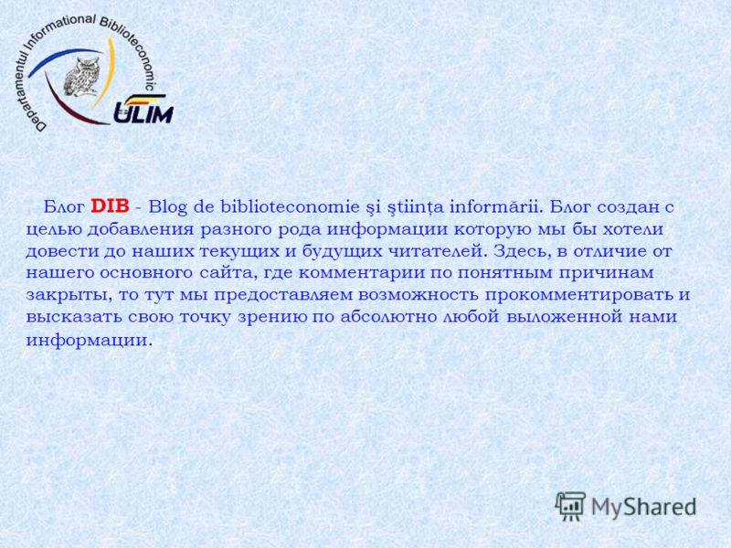 Блог DIB - Blog de biblioteconomie şi ştiinţa informării. Блог создан с целью добавления разного рода информации которую мы бы хотели довести до наших текущих и будущих читателей. Здесь, в отличие от нашего основного сайта, где комментарии по понятны