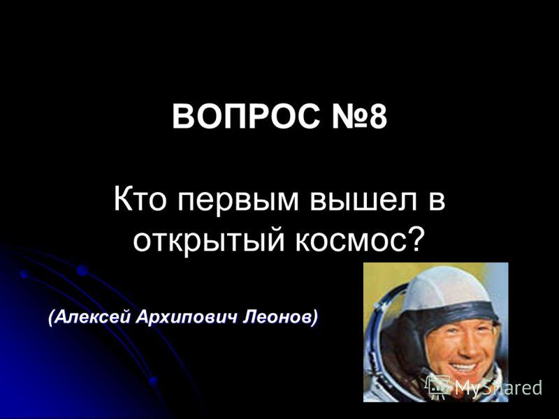 ВОПРОС 8 Кто первым вышел в открытый космос? (Алексей Архипович Леонов)