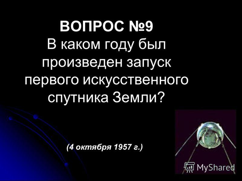 ВОПРОС 9 В каком году был произведен запуск первого искусственного спутника Земли? (4 октября 1957 г.)