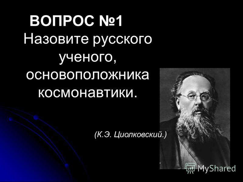 ВОПРОС 1 Назовите русского ученого, основоположника космонавтики. (К.Э. Циолковский.)