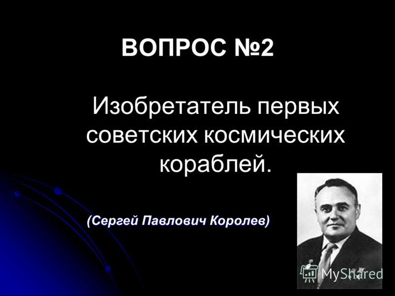 ВОПРОС 2 Изобретатель первых советских космических кораблей. (Сергей Павлович Королев)