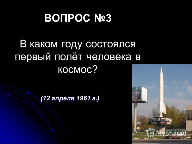 ВОПРОС 3 В каком году состоялся первый полёт человека в космос? (12 апреля 1961 г.)