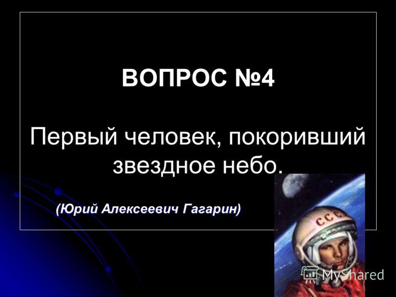ВОПРОС 4 Первый человек, покоривший звездное небо. (Юрий Алексеевич Гагарин)