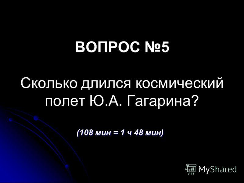 ВОПРОС 5 Сколько длился космический полет Ю.А. Гагарина? (108 мин = 1 ч 48 мин)