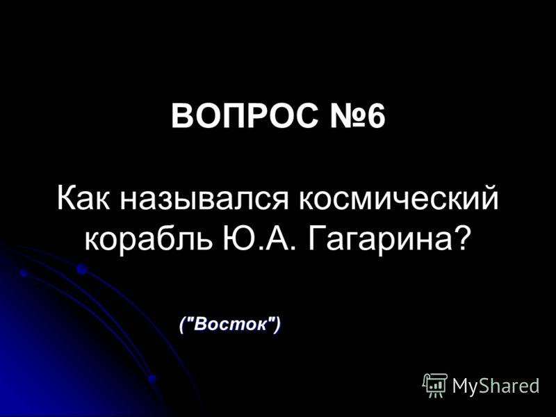 ВОПРОС 6 Как назывался космический корабль Ю.А. Гагарина? (Восток)