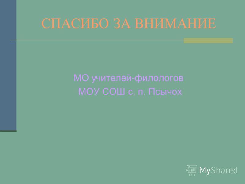 СПАСИБО ЗА ВНИМАНИЕ МО учителей-филологов МОУ СОШ с. п. Псычох