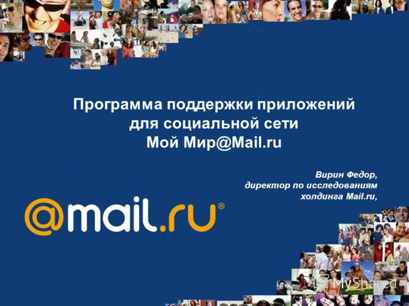 Программа поддержки приложений для социальной сети Mой Мир@Mail.ru Вирин Федор, директор по исследованиям холдинга Mail.ru,