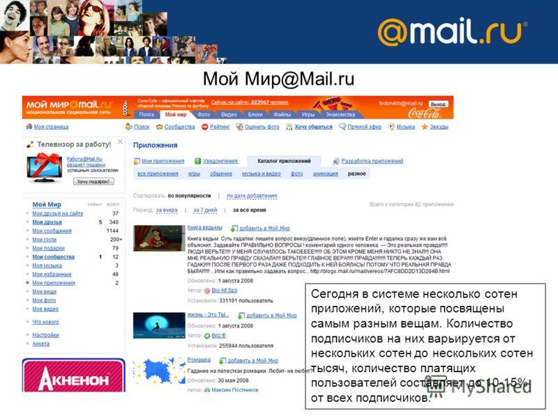 Мой Мир@Mail.ru Сегодня в системе несколько сотен приложений, которые посвящены самым разным вещам. Количество подписчиков на них варьируется от нескольких сотен до нескольких сотен тысяч, количество платящих пользователей составляет до 10-15% от все