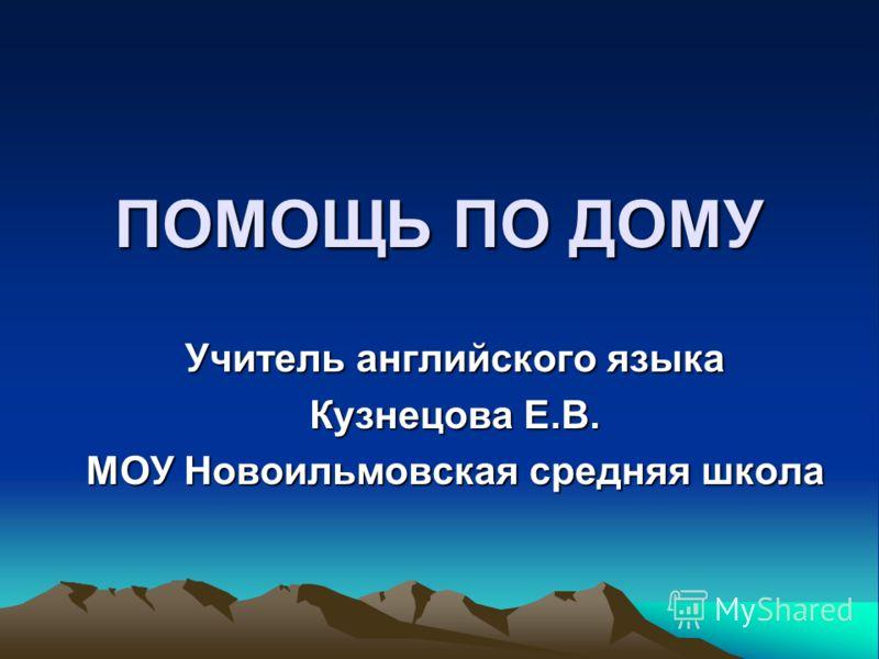 ПОМОЩЬ ПО ДОМУ Учитель английского языка Кузнецова Е.В. МОУ Новоильмовская средняя школа