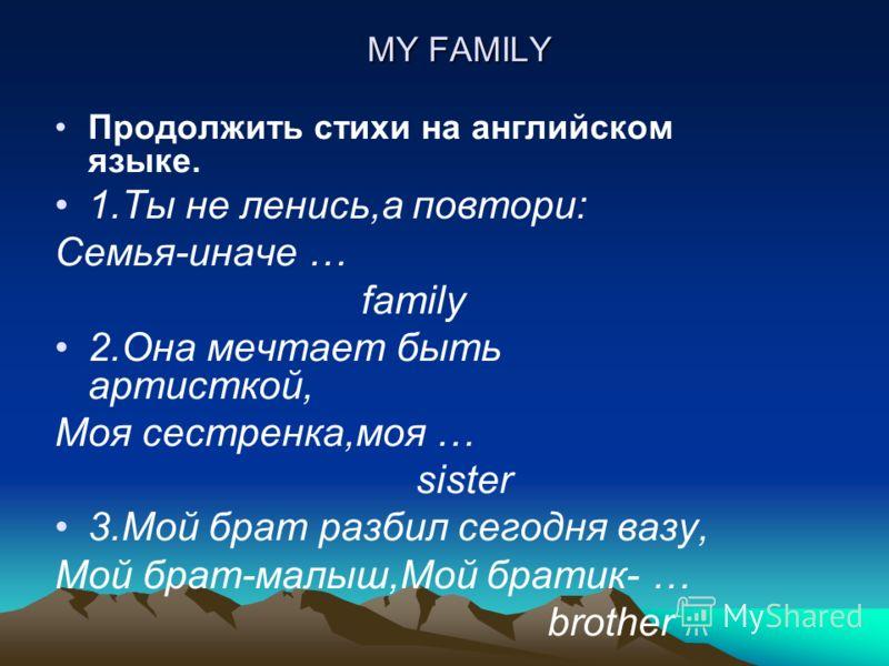 MY FAMILY Продолжить стихи на английском языке. 1.Ты не ленись,а повтори: Семья-иначе … family 2.Она мечтает быть артисткой, Моя сестренка,моя … sister 3.Мой брат разбил сегодня вазу, Мой брат-малыш,Мой братик- … brother