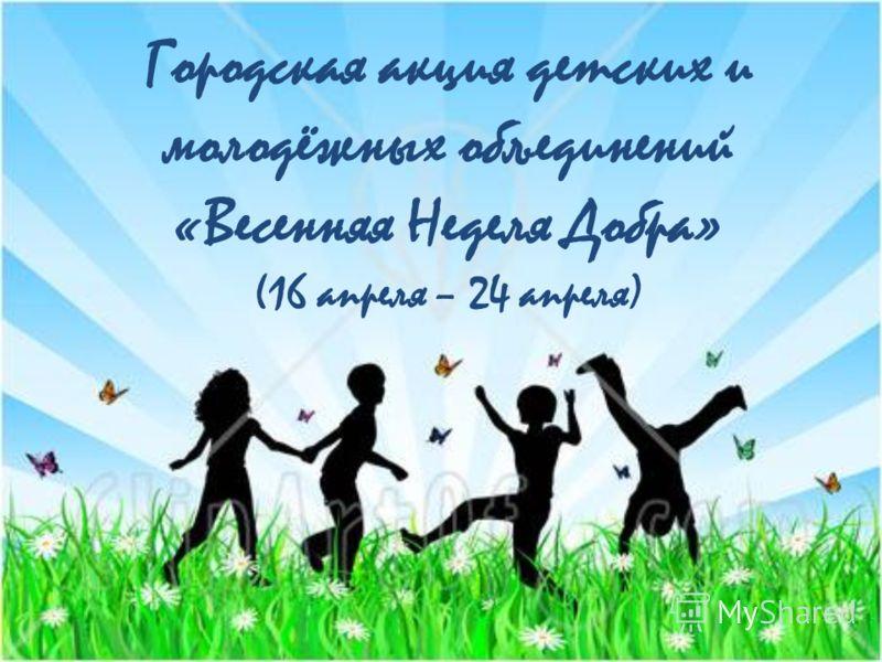 Городская акция детских и молодёжных объединений «Весенняя Неделя Добра» (16 апреля – 24 апреля)