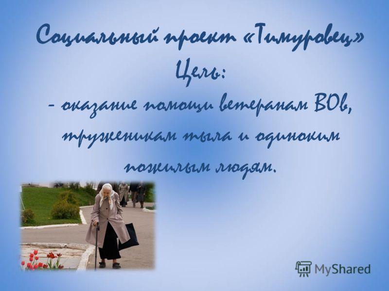 Социальный проект «Тимуровец» Цель: - оказание помощи ветеранам ВОв, труженикам тыла и одиноким пожилым людям.