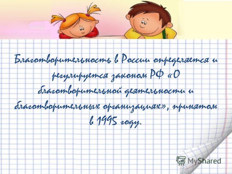 Благотворительность в России определяется и регулируется законом РФ «О благотворительной деятельности и благотворительных организациях», принятом в 1995 году.