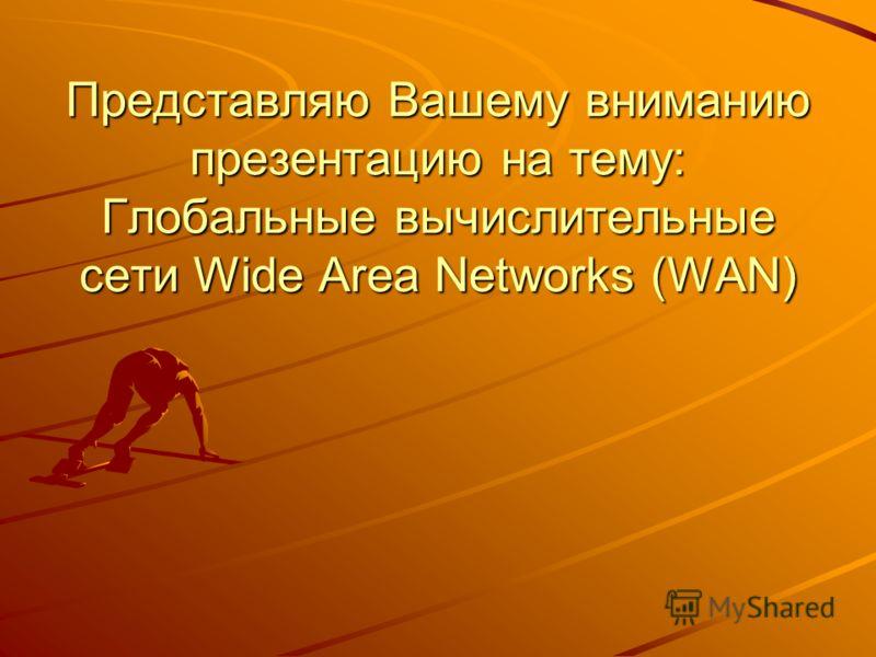 Представляю Вашему вниманию презентацию на тему: Глобальные вычислительные сети Wide Area Networks (WAN)