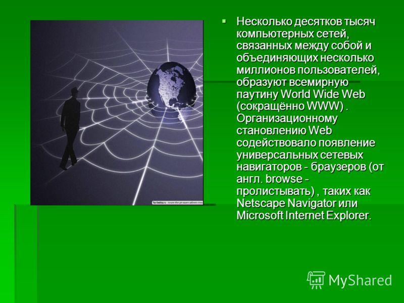 Несколько десятков тысяч компьютерных сетей, связанных между собой и объединяющих несколько миллионов пользователей, образуют всемирную паутину World Wide Web (сокращённо WWW). Организационному становлению Web содействовало появление универсальных се