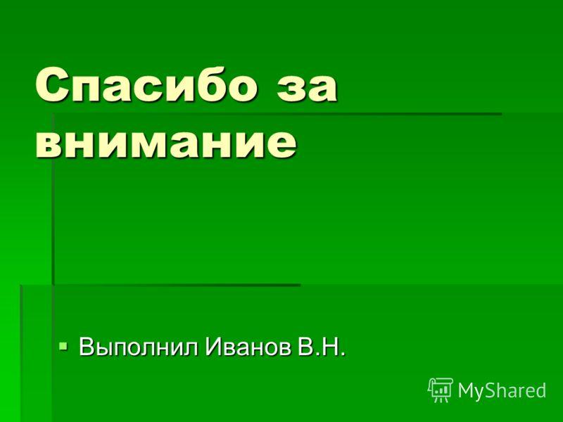 Спасибо за внимание Выполнил Иванов В.Н. Выполнил Иванов В.Н.