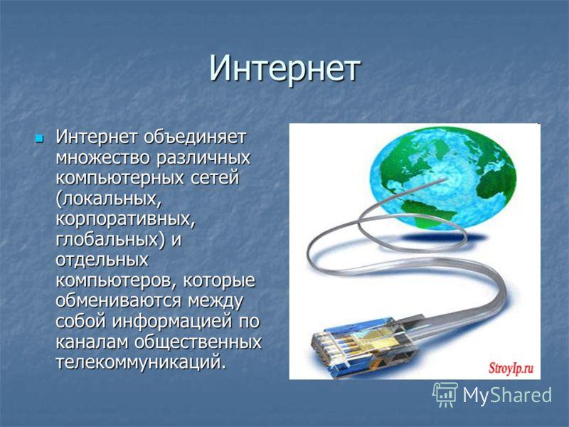 Интернет Интернет объединяет множество различных компьютерных сетей (локальных, корпоративных, глобальных) и отдельных компьютеров, которые обмениваются между собой информацией по каналам общественных телекоммуникаций. Интернет объединяет множество р