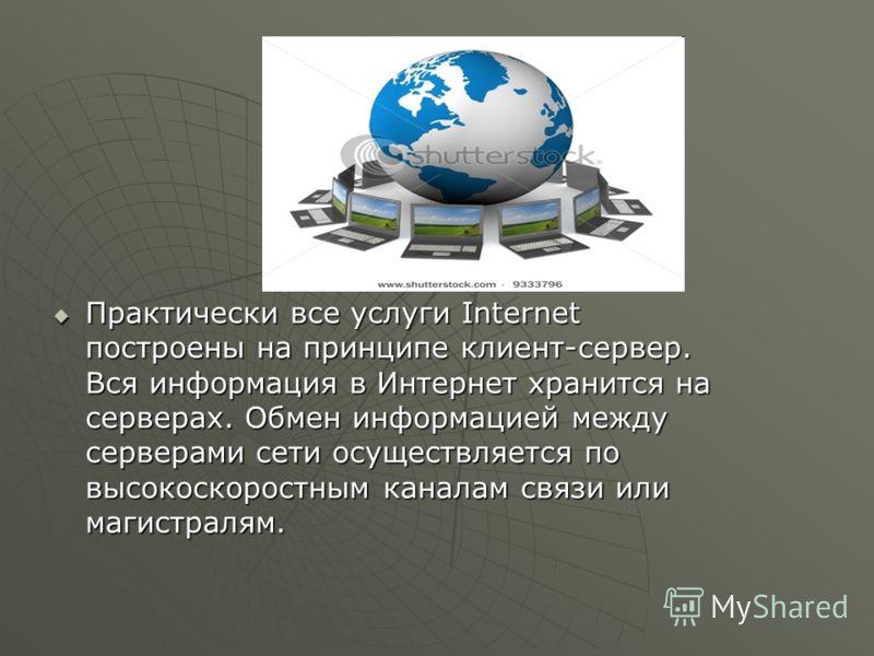 Практически все услуги Internet построены на принципе клиент-сервер. Вся информация в Интернет хранится на серверах. Обмен информацией между серверами сети осуществляется по высокоскоростным каналам связи или магистралям. Практически все услуги Inter
