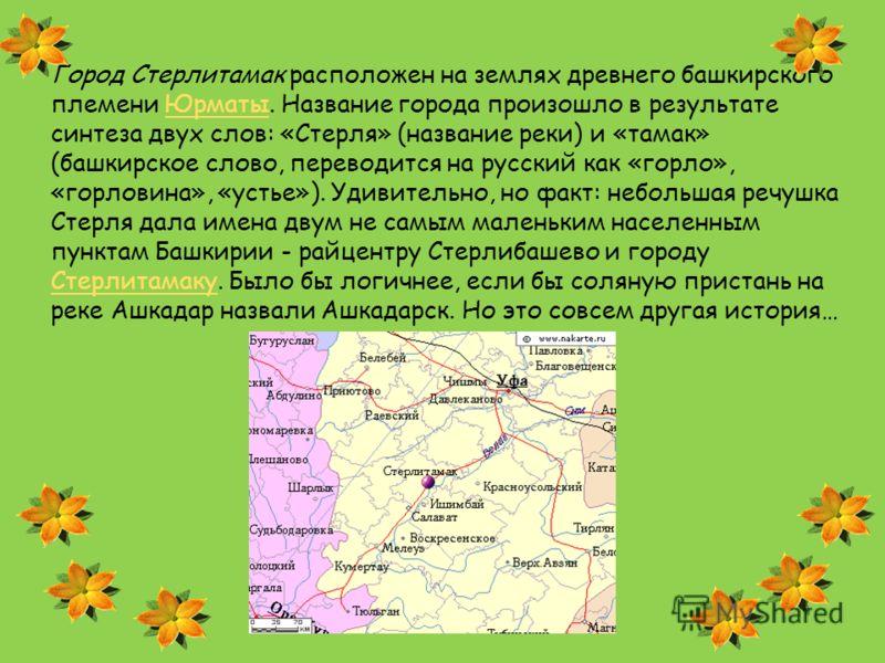 Город Стерлитамак расположен на землях древнего башкирского племени Юрматы. Название города произошло в результате синтеза двух слов: «Стерля» (название реки) и «тамак» (башкирское слово, переводится на русский как «горло», «горловина», «устье»). Уди