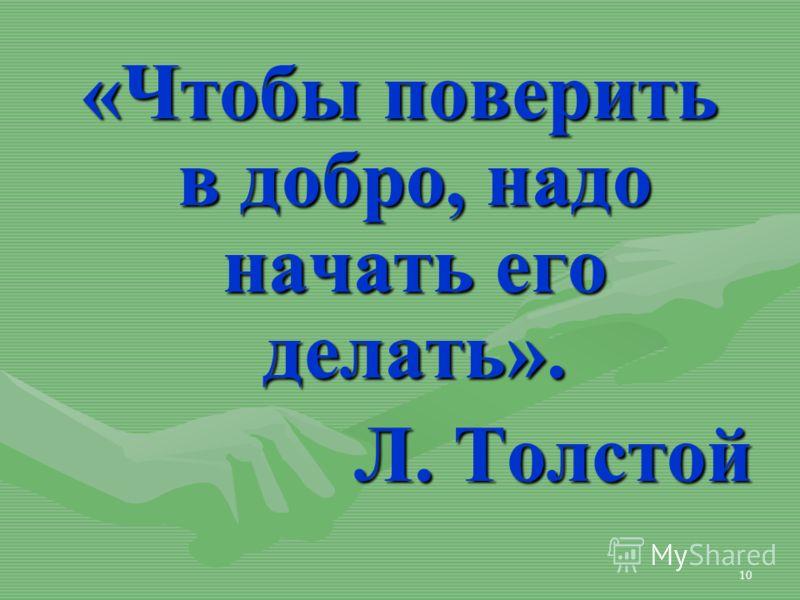 10 «Чтобы поверить в добро, надо начать его делать». Л. Толстой