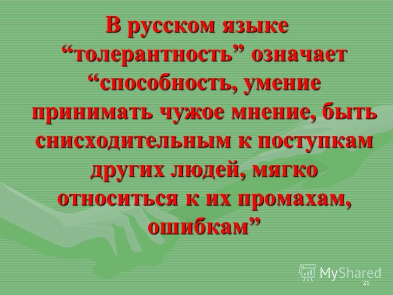 21 В русском языке толерантность означает способность, умение принимать чужое мнение, быть снисходительным к поступкам других людей, мягко относиться к их промахам, ошибкам