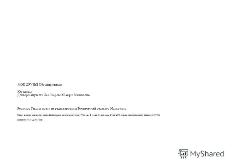 МОИ ДРУЗЬЯ Сборник стихов Юродивы Доктор Капулетти Дай Жаров StRanger Мальволио Редактор Тексты почти не редактированы Технический редактор Мальволио Сдано в набор неизвестно когда. Подписано к печати в сентябре 1998 года. Формат А4 пополам. Бумага S