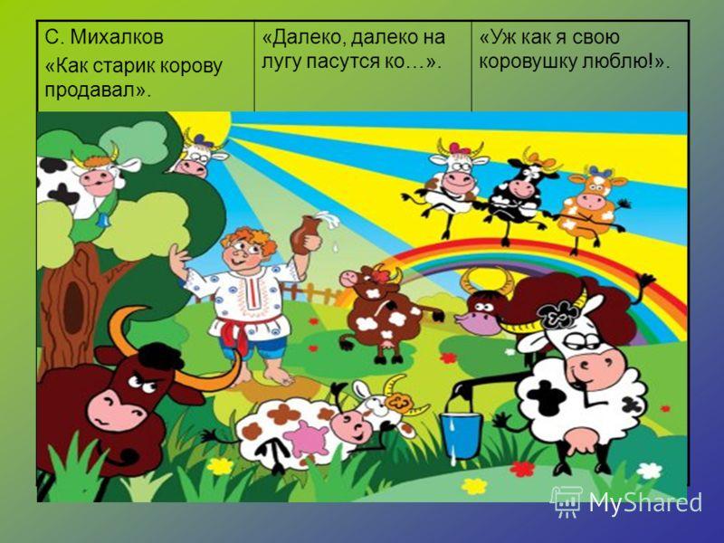 С. Михалков «Как старик корову продавал». «Далеко, далеко на лугу пасутся ко…». «Уж как я свою коровушку люблю!».