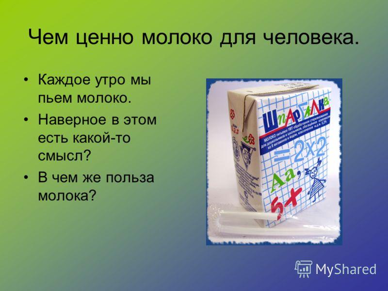 Чем ценно молоко для человека. Каждое утро мы пьем молоко. Наверное в этом есть какой-то смысл? В чем же польза молока?