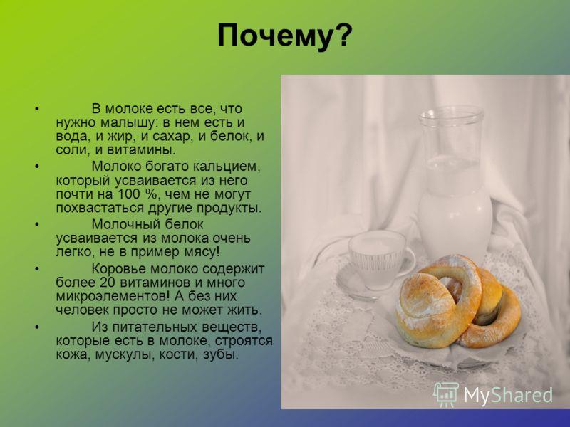 Почему? В молоке есть все, что нужно малышу: в нем есть и вода, и жир, и сахар, и белок, и соли, и витамины. Молоко богато кальцием, который усваивается из него почти на 100 %, чем не могут похвастаться другие продукты. Молочный белок усваивается из