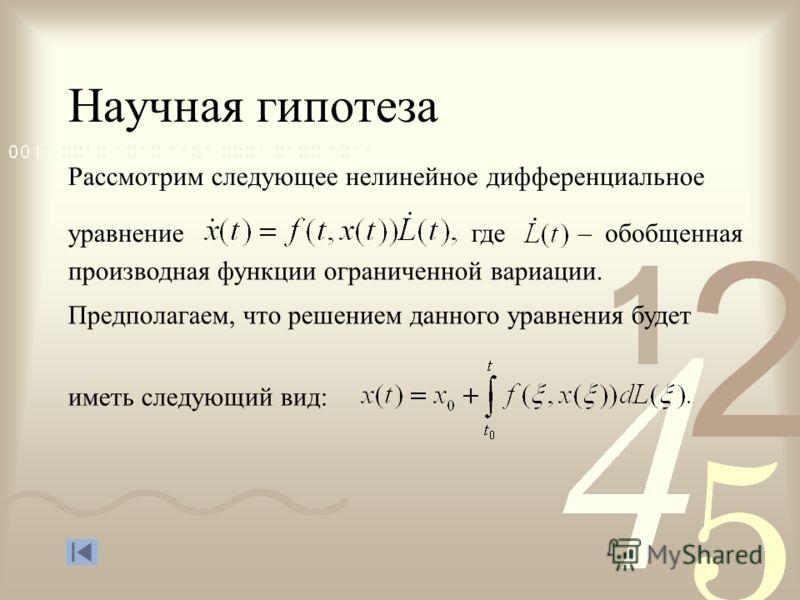Научная гипотеза Рассмотрим следующее нелинейное дифференциальное где– обобщенная производная функции ограниченной вариации. Предполагаем, что решением данного уравнения будет иметь следующий вид: уравнение