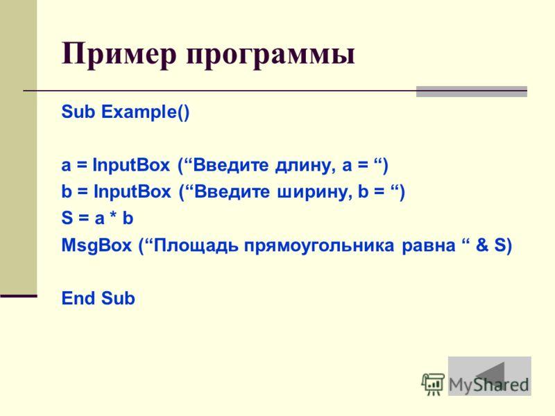 Пример программы Sub Example() a = InputBox (Введите длину, a = ) b = InputBox (Введите ширину, b = ) S = a * b MsgBox (Площадь прямоугольника равна & S) End Sub