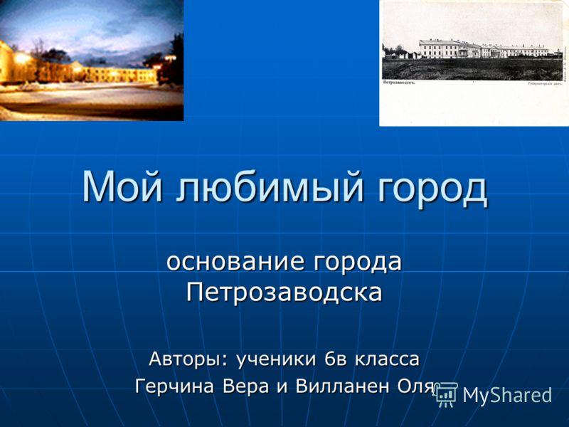Мой любимый город основание города Петрозаводска Авторы: ученики 6в класса Герчина Вера и Вилланен Оля