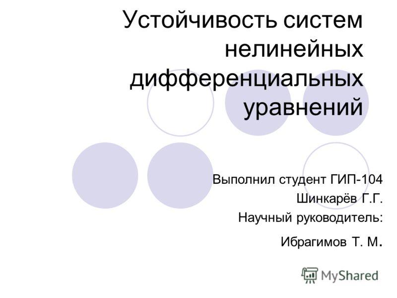 Устойчивость систем нелинейных дифференциальных уравнений Выполнил студент ГИП-104 Шинкарёв Г.Г. Научный руководитель: Ибрагимов Т. М.
