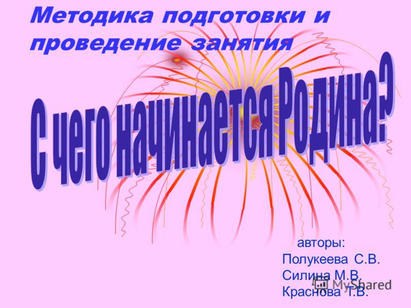 Методика подготовки и проведение занятия авторы: Полукеева С.В. Силина М.В. Краснова Т.В.
