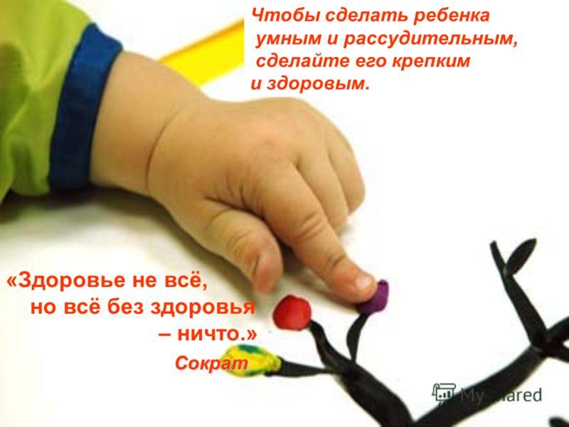 Чтобы сделать ребенка умным и рассудительным, сделайте его крепким и здоровым. «Здоровье не всё, но всё без здоровья – ничто.» Сократ