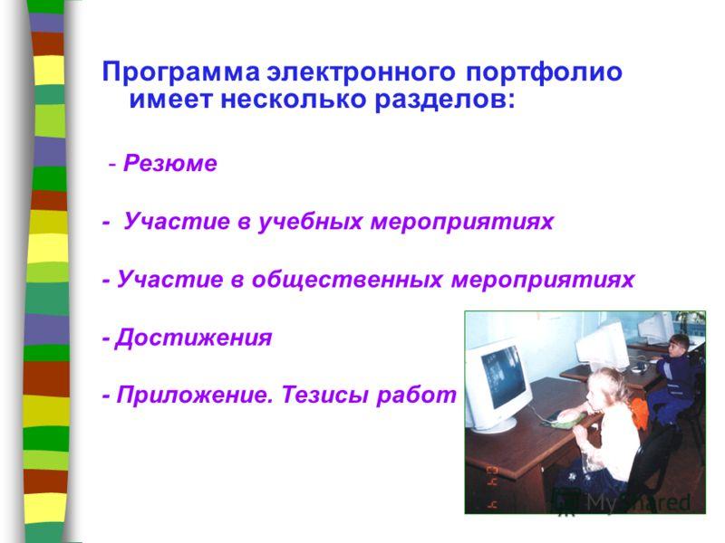 Программа электронного портфолио имеет несколько разделов: - Резюме - Участие в учебных мероприятиях - Участие в общественных мероприятиях - Достижения - Приложение. Тезисы работ