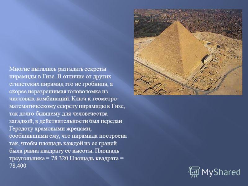 Многие пытались разгадать секреты пирамиды в Гизе. В отличие от других египетских пирамид это не гробница, а скорее неразрешимая головоломка из числовых комбинаций. Ключ к геометро - математическому секрету пирамиды в Гизе, так долго бывшему для чело