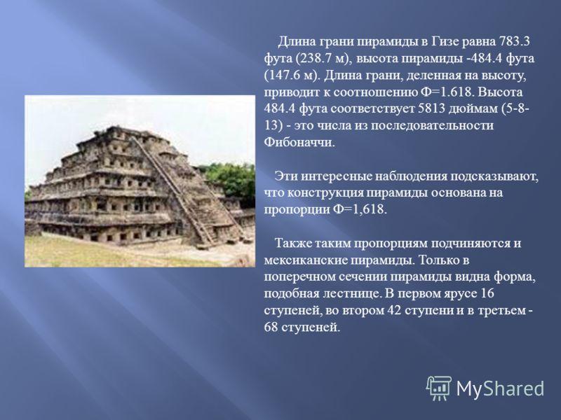 Длина грани пирамиды в Гизе равна 783.3 фута (238.7 м ), высота пирамиды -484.4 фута (147.6 м ). Длина грани, деленная на высоту, приводит к соотношению Ф =1.618. Высота 484.4 фута соответствует 5813 дюймам (5-8- 13) - это числа из последовательности