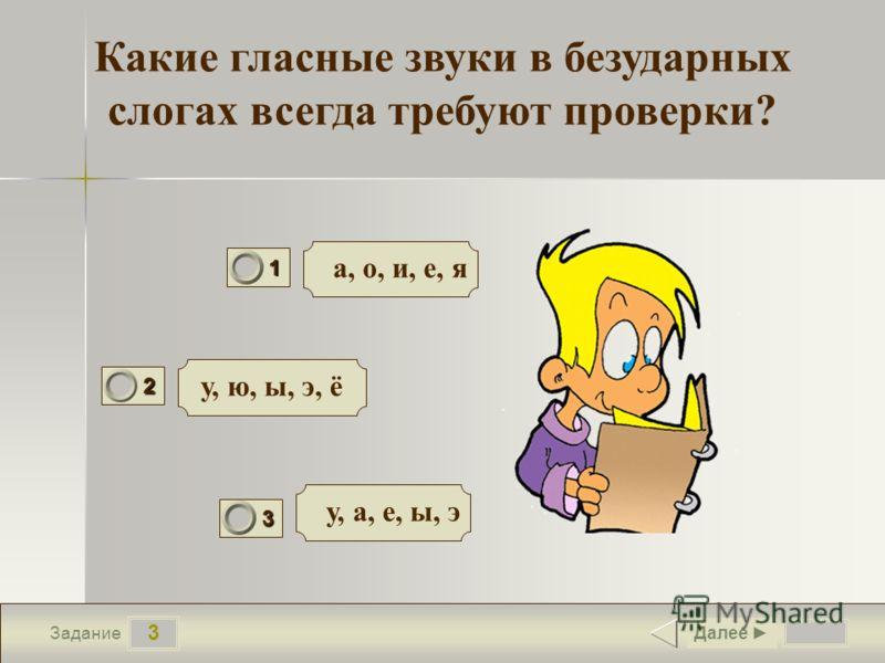 3 Задание Какие гласные звуки в безударных слогах всегда требуют проверки? а, о, и, е, я у, ю, ы, э, ё у, а, е, ы, э Далее 1 1 2 0 3 0