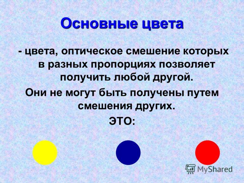 Основные цвета - цвета, оптическое смешение которых в разных пропорциях позволяет получить любой другой. Они не могут быть получены путем смешения других. ЭТО: