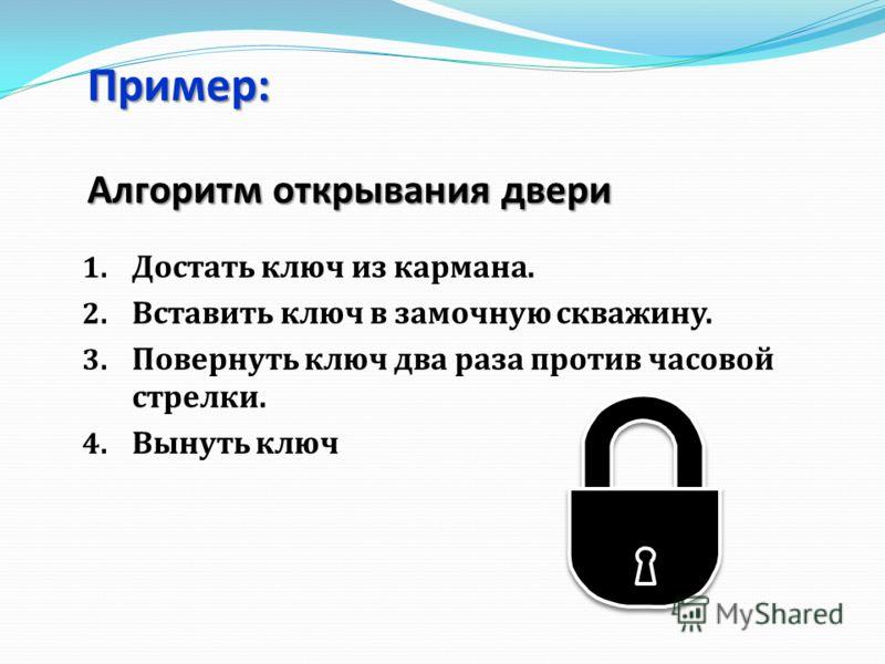 Пример: Алгоритм открывания двери 1. Достать ключ из кармана. 2. Вставить ключ в замочную скважину. 3. Повернуть ключ два раза против часовой стрелки. 4. Вынуть ключ