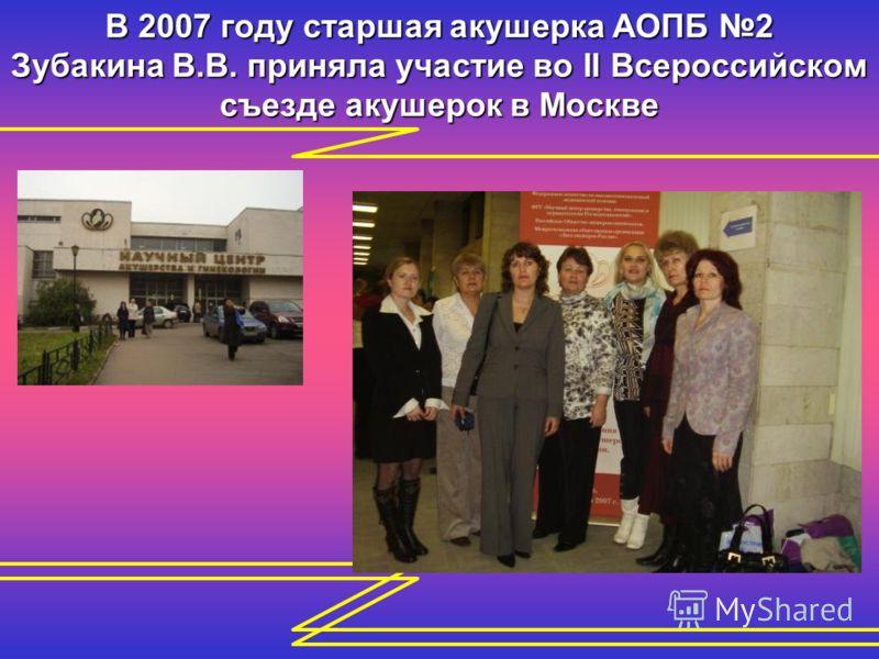 В 2007 году старшая акушерка АОПБ 2 Зубакина В.В. приняла участие во II Всероссийском съезде акушерок в Москве