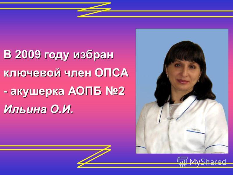 В 2009 году избран ключевой член ОПСА - акушерка АОПБ 2 Ильина О.И.