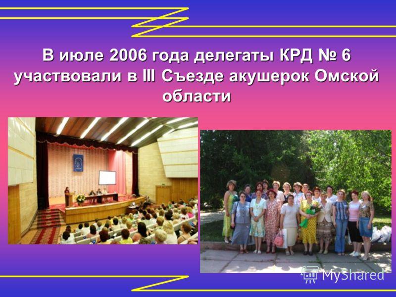 В июле 2006 года делегаты КРД 6 участвовали в III Съезде акушерок Омской области