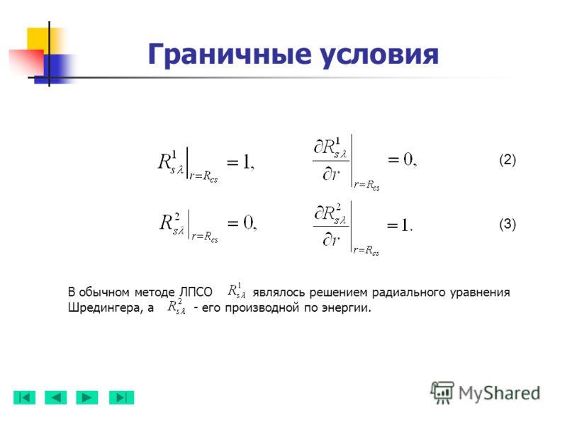Граничные условия В обычном методе ЛПСО являлось решением радиального уравнения Шредингера, а - его производной по энергии. (2) (3)