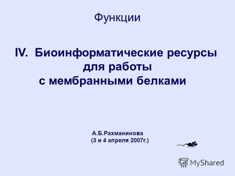 Функции IV. Биоинформатические ресурсы для работы с мембранными белками А.Б.Рахманинова (3 и 4 апреля 2007г.)