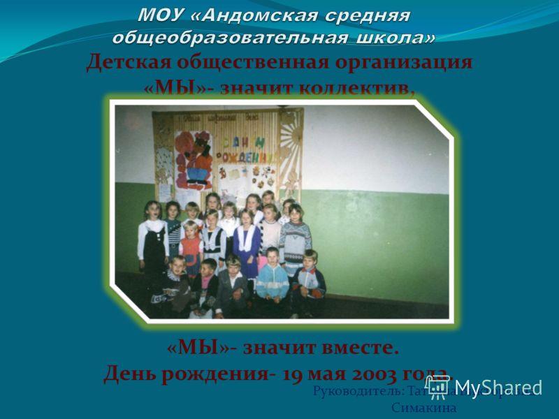 Детская общественная организация «МЫ»- значит коллектив, «МЫ»- значит вместе. День рождения- 19 мая 2003 года. Руководитель: Татьяна Викторовна Симакина