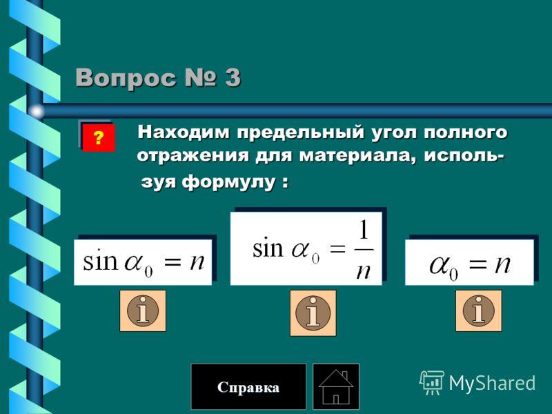 Вопрос 3 Находим предельный угол полного отражения для материала, исполь- Находим предельный угол полного отражения для материала, исполь- зуя формулу : зуя формулу : ? Справка