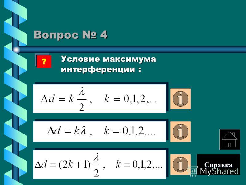 Вопрос 4 Условие максимума интерференции : Условие максимума интерференции : ? Справка